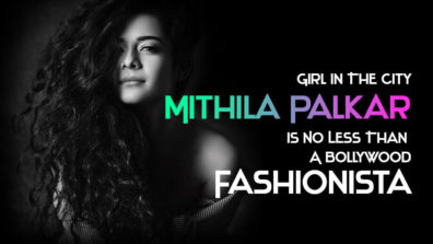 Girl In The City Mithila Palkar Is No Less Than A Bollywood Fashionista!