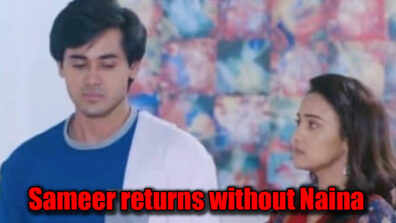 Yeh Un Dinon Ki Baat Hai: Sameer to return home without Naina
