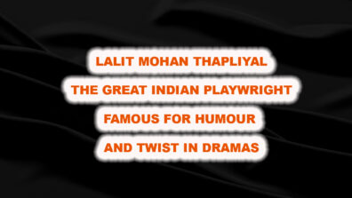 Lalit Mohan Thapliyal: The Great Indian Playwright famous for Humour and Twist in Dramas